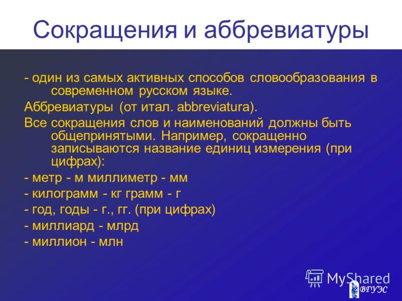 Сокращения и аббревиатуры - один из самых активных способов словообразования в современном русском языке. Аббревиатуры (от итал. abbreviatura). Все сокращения слов и наименований должны быть общепринятыми. Например, сокращенно записываются название е