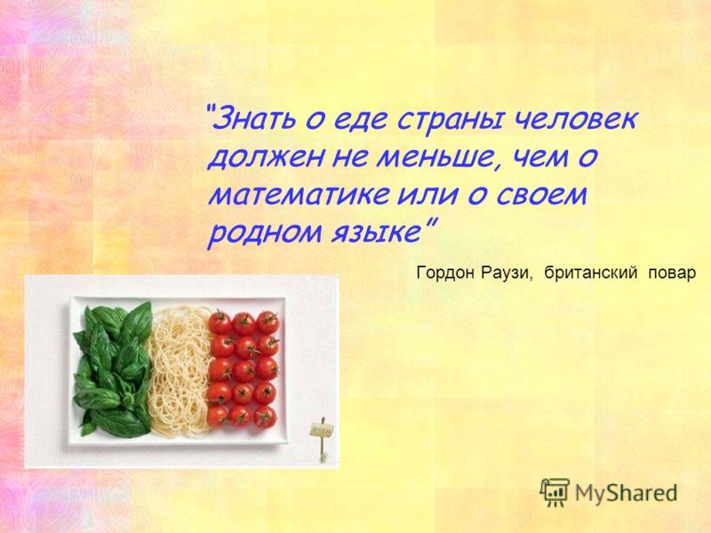 Знать о еде страны человек должен не меньше, чем о математике или о своем родном языке Гордон Раузи, британский повар