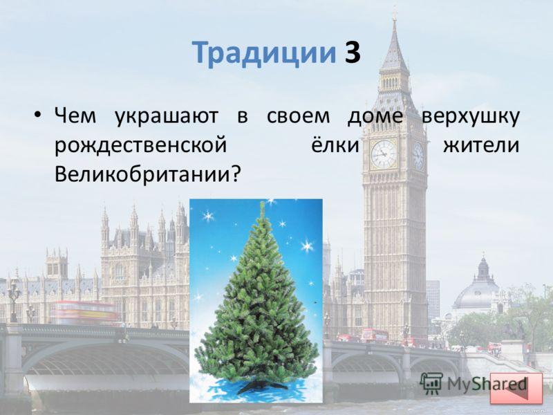 Традиции 3 Чем украшают в своем доме верхушку рождественской ёлки жители Великобритании? верхушку ёлки украшают Рождественской феей или большой серебряной звездой