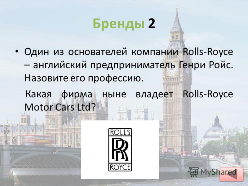 Бренды 2 Один из основателей компании Rolls-Royce – английский предприниматель Генри Ройс. Назовите его профессию. Какая фирма ныне владеет Rolls-Royce Motor Cars Ltd? Генри Ройс – инженер, конструктор моторов; BMW