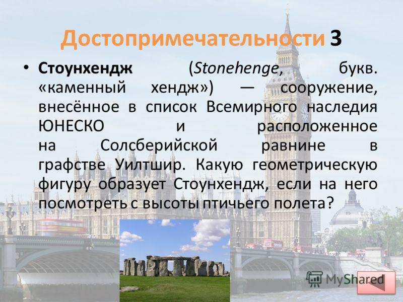 Достопримечательности 3 Стоунхендж (Stonehenge, букв. «каменный хендж») сооружение, внесённое в список Всемирного наследия ЮНЕСКО и расположенное на Солсберийской равнине в графстве Уилтшир. Какую геометрическую фигуру образует Стоунхендж, если на не