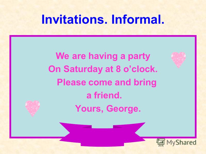 Invitations. Informal. We are having a party On Saturday at 8 oclock. Please come and bring a friend. Yours, George.