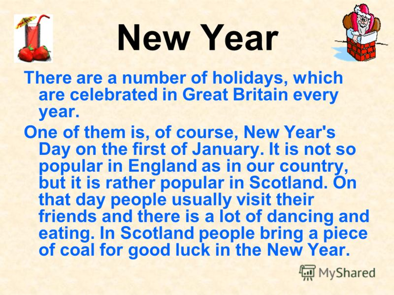 New Year There are a number of holidays, which are celebrated in Great Britain every year. One of them is, of course, New Year's Day on the first of January. It is not so popular in England as in our country, but it is rather popular in Scotland. On