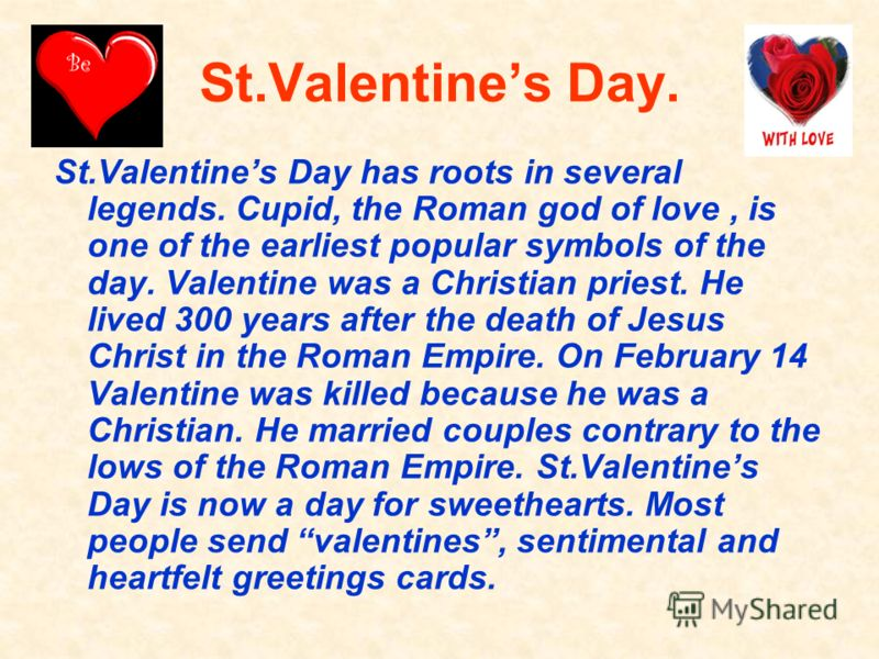 St.Valentines Day. St.Valentines Day has roots in several legends. Cupid, the Roman god of love, is one of the earliest popular symbols of the day. Valentine was a Christian priest. He lived 300 years after the death of Jesus Christ in the Roman Empi