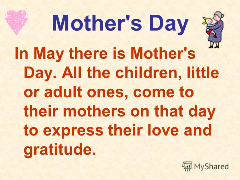 Mother's Day In May there is Mother's Day. All the children, little or adult ones, come to their mothers on that day to express their love and gratitude.