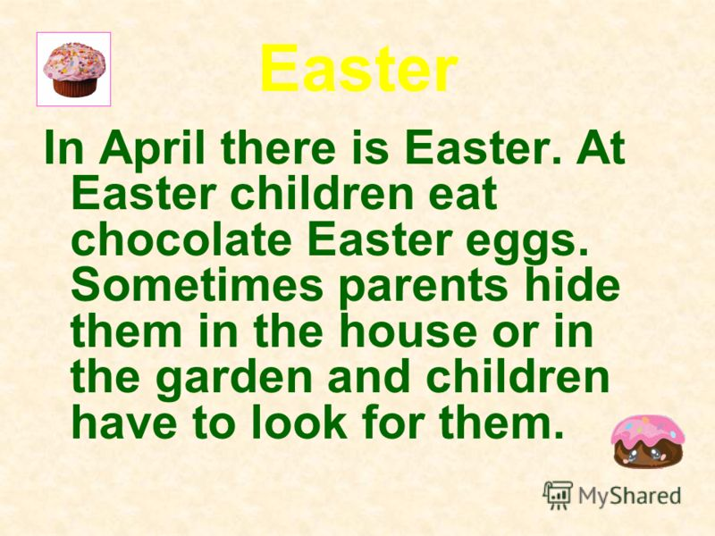 Easter In April there is Easter. At Easter children eat chocolate Easter eggs. Sometimes parents hide them in the house or in the garden and children have to look for them.