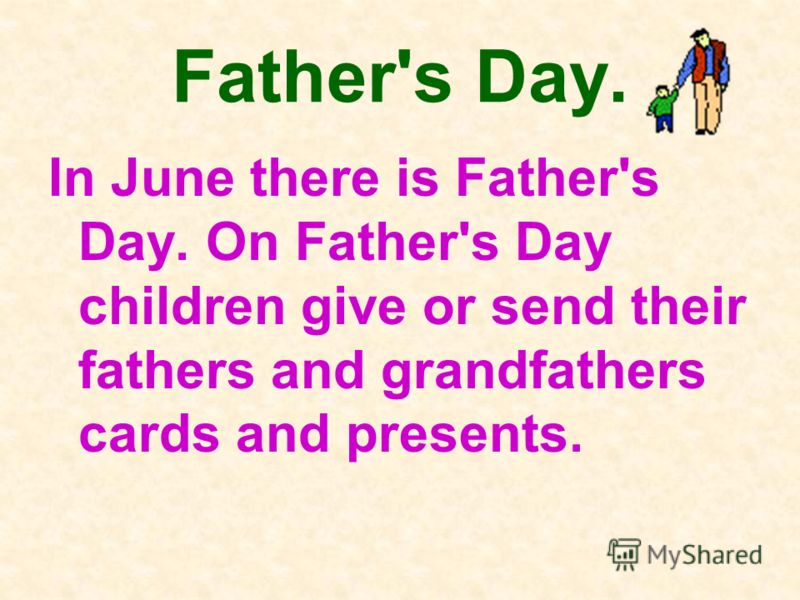 Father's Day. In June there is Father's Day. On Father's Day children give or send their fathers and grandfathers cards and presents.