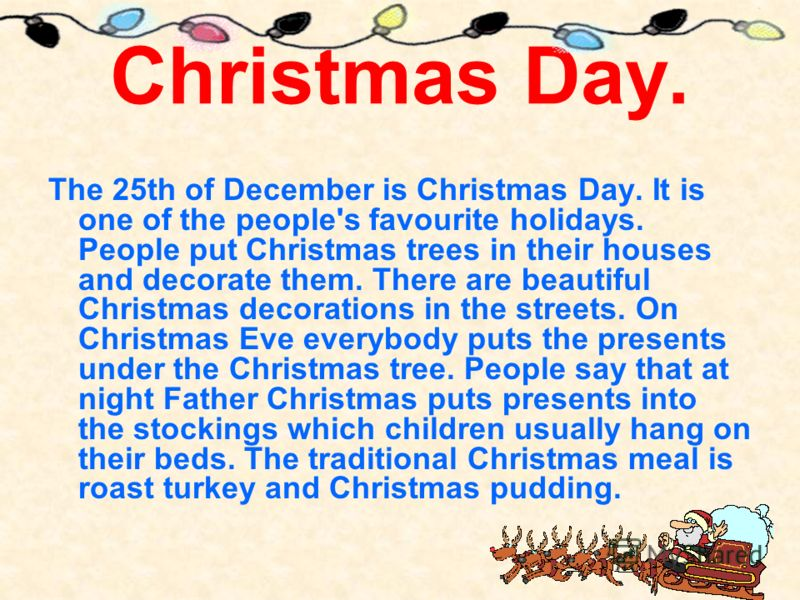 Christmas Day. The 25th of December is Christmas Day. It is one of the people's favourite holidays. People put Christmas trees in their houses and decorate them. There are beautiful Christmas decorations in the streets. On Christmas Eve everybody put