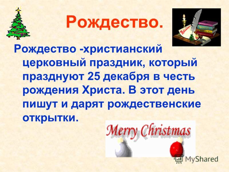 Рождество. Рождество -христианский церковный праздник, который празднуют 25 декабря в честь рождения Христа. В этот день пишут и дарят рождественские открытки.