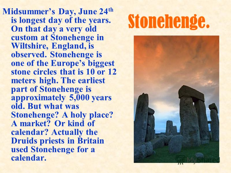 Midsummers Day, June 24 th is longest day of the years. On that day a very old custom at Stonehenge in Wiltshire, England, is observed. Stonehenge is one of the Europes biggest stone circles that is 10 or 12 meters high. The earliest part of Stonehen
