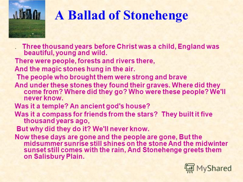 A Ballad of Stonehenge. Three thousand years before Christ was a child, England was beautiful, young and wild. There were people, forests and rivers there, And the magic stones hung in the air. The people who brought them were strong and brave And un
