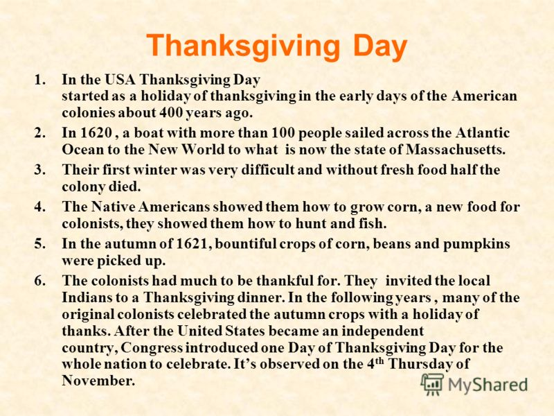 Thanksgiving Day 1.In the USA Thanksgiving Day started as a holiday of thanksgiving in the early days of the American colonies about 400 years ago. 2.In 1620, a boat with more than 100 people sailed across the Atlantic Ocean to the New World to what
