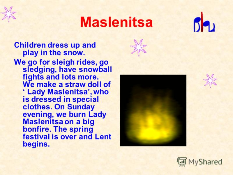 Maslenitsa Children dress up and play in the snow. We go for sleigh rides, go sledging, have snowball fights and lots more. We make a straw doll of Lady Maslenitsa, who is dressed in special clothes. On Sunday evening, we burn Lady Maslenitsa on a bi