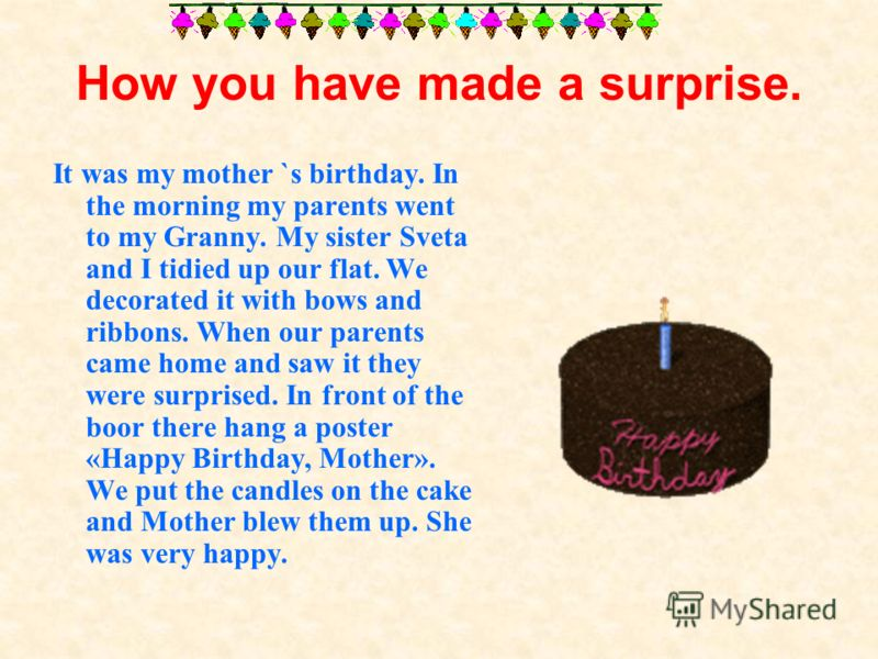 How you have made a surprise. It was my mother `s birthday. In the morning my parents went to my Granny. My sister Sveta and I tidied up our flat. We decorated it with bows and ribbons. When our parents came home and saw it they were surprised. In fr