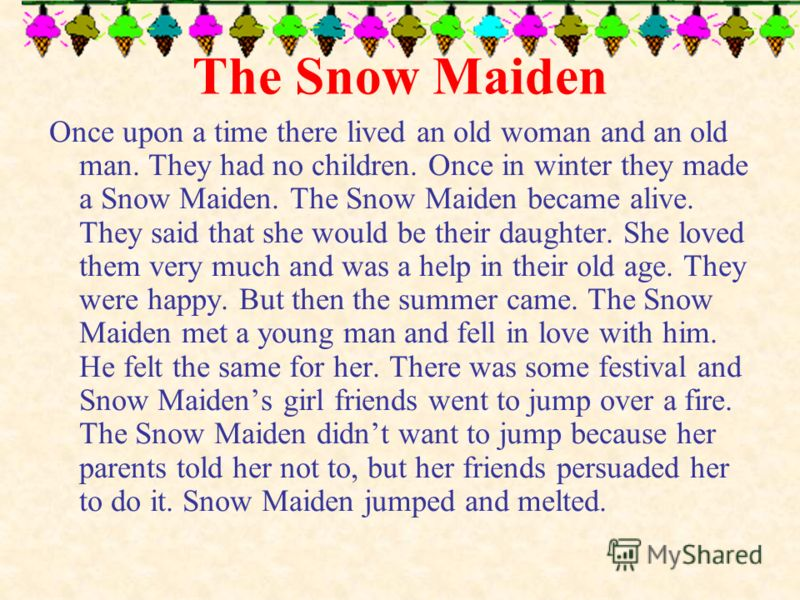 The Snow Maiden Once upon a time there lived an old woman and an old man. They had no children. Once in winter they made a Snow Maiden. The Snow Maiden became alive. They said that she would be their daughter. She loved them very much and was a help