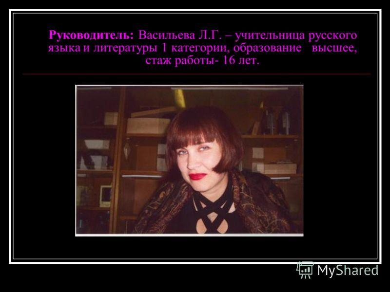 Руководитель: Васильева Л.Г. – учительница русского языка и литературы 1 категории, образование высшее, стаж работы- 16 лет.