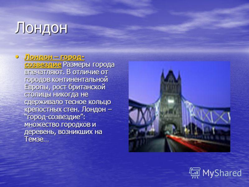 Лондон Лондон – город- созвездие Размеры города впечатляют. В отличие от городов континентальной Европы, рост британской столицы никогда не сдерживало тесное кольцо крепостных стен. Лондон – город-созвездие: множество городков и деревень, возникших н