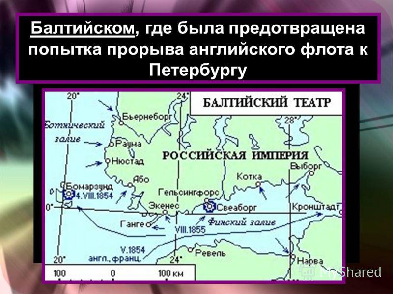 Балтийском, где была предотвращена попытка прорыва английского флота к Петербургу