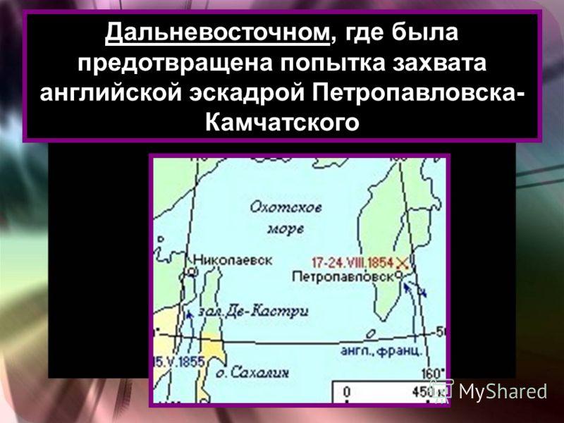 Дальневосточном, где была предотвращена попытка захвата английской эскадрой Петропавловска- Камчатского