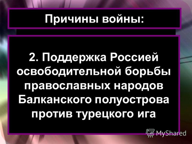 Причины войны: 2. Поддержка Россией освободительной борьбы православных народов Балканского полуострова против турецкого ига