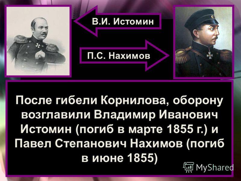 После гибели Корнилова, оборону возглавили Владимир Иванович Истомин (погиб в марте 1855 г.) и Павел Степанович Нахимов (погиб в июне 1855) В.И. Истомин П.С. Нахимов