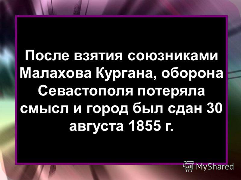 После взятия союзниками Малахова Кургана, оборона Севастополя потеряла смысл и город был сдан 30 августа 1855 г.
