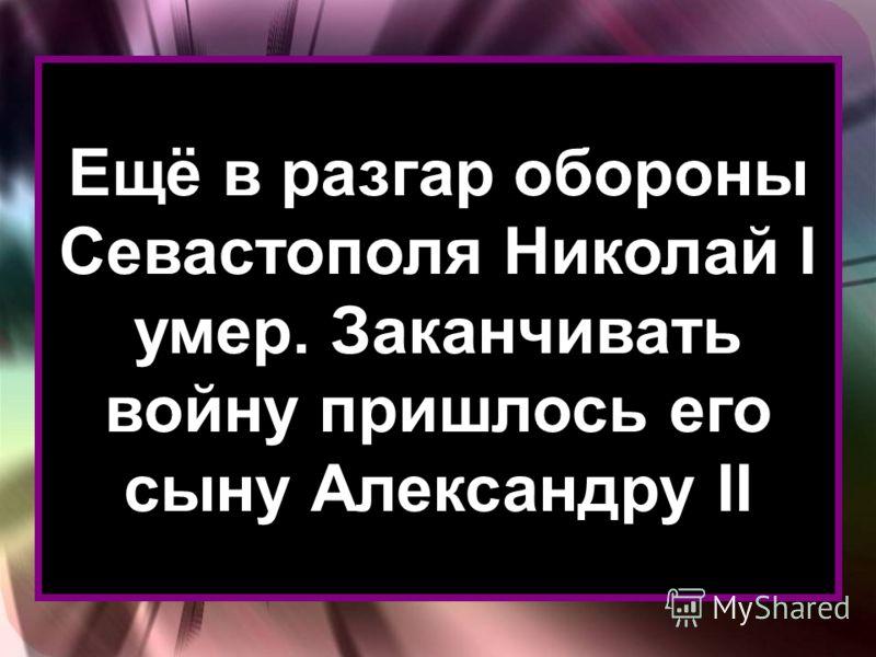Ещё в разгар обороны Севастополя Николай I умер. Заканчивать войну пришлось его сыну Александру II