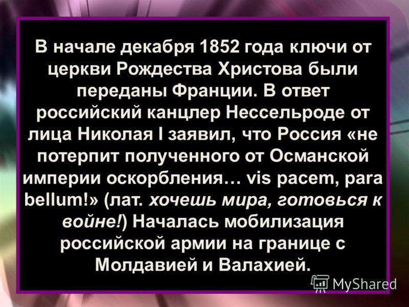 В начале декабря 1852 года ключи от церкви Рождества Христова были переданы Франции. В ответ российский канцлер Нессельроде от лица Николая I заявил, что Россия «не потерпит полученного от Османской империи оскорбления… vis pacem, para bellum!» (лат.