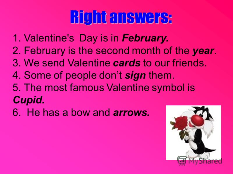 1. Valentine's Day is in February. 2. February is the second month of the year. 3. We send Valentine cards to our friends. 4. Some of people dont sign them. 5. The most famous Valentine symbol is Cupid. 6. He has a bow and arrows.