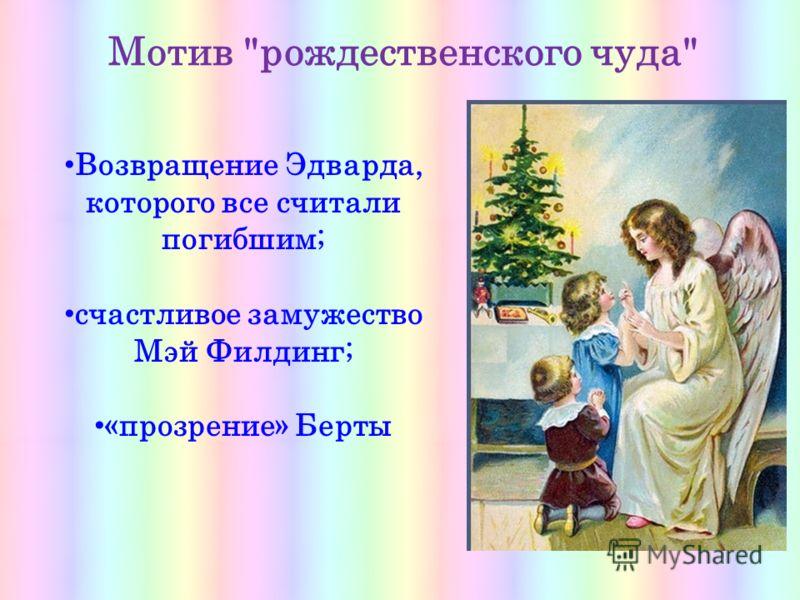 Мотив рождественского чуда Возвращение Эдварда, которого все считали погибшим; счастливое замужество Мэй Филдинг; «прозрение» Берты