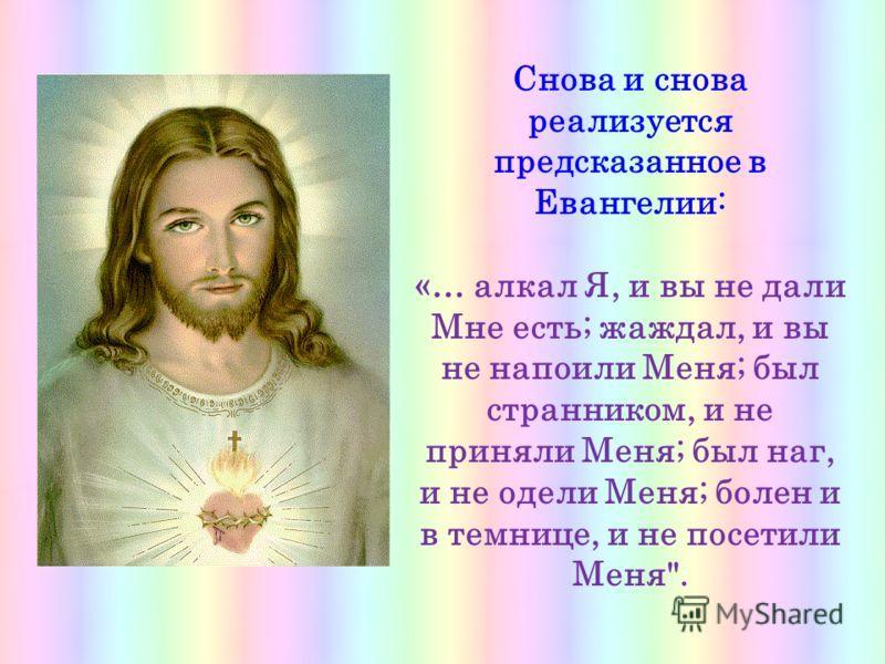 Снова и снова реализуется предсказанное в Евангелии: «… алкал Я, и вы не дали Мне есть; жаждал, и вы не напоили Меня; был странником, и не приняли Меня; был наг, и не одели Меня; болен и в темнице, и не посетили Меня.