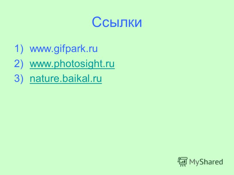 Ссылки 1)www.gifpark.ru 2)www.photosight.ruwww.photosight.ru 3)nature.baikal.runature.baikal.ru