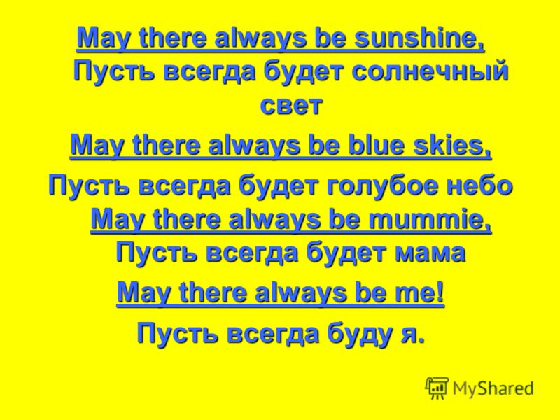 May there always be sunshine, Пусть всегда будет солнечный свет May there always be blue skies, Пусть всегда будет голубое небо May there always be mummie, Пусть всегда будет мама May there always be me! Пусть всегда буду я.