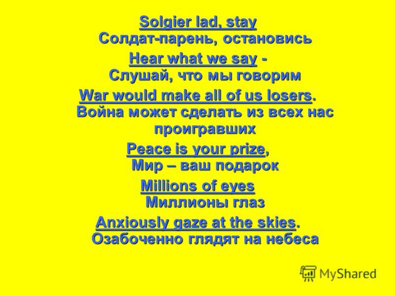 Solgier lad, stay Солдат-парень, остановись Hear what we say - Слушай, что мы говорим War would make all of us losers. Война может сделать из всех нас проигравших Peace is your prize, Мир – ваш подарок Millions of eyes Миллионы глаз Anxiously gaze at