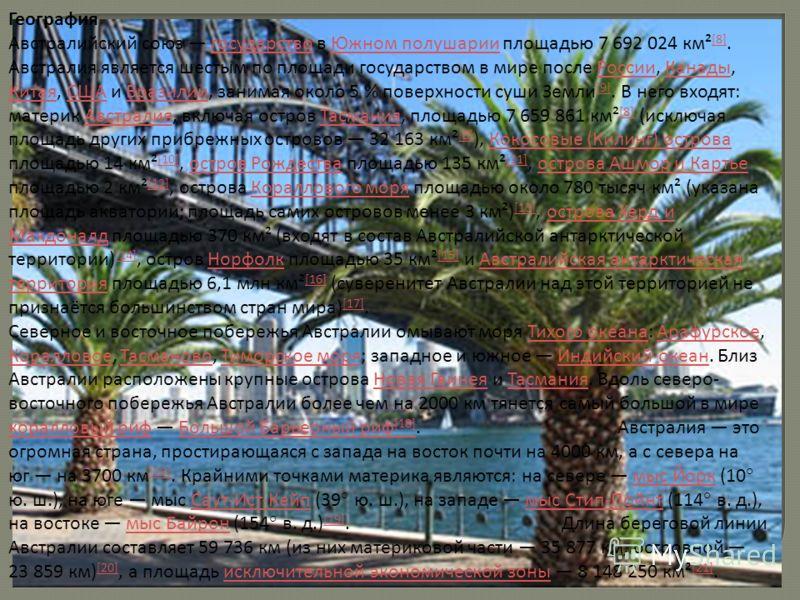 География Австралийский союз государство в Южном полушарии площадью 7 692 024 км² [8]. Австралия является шестым по площади государством в мире после России, Канады, Китая, США и Бразилии, занимая около 5 % поверхности суши Земли [9]. В него входят: