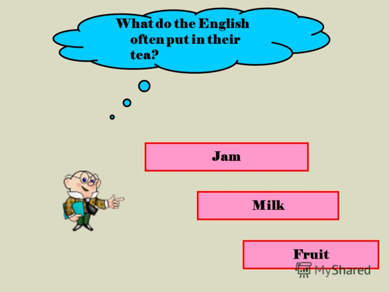 Jam Milk Fruit What do the English often put in their tea?