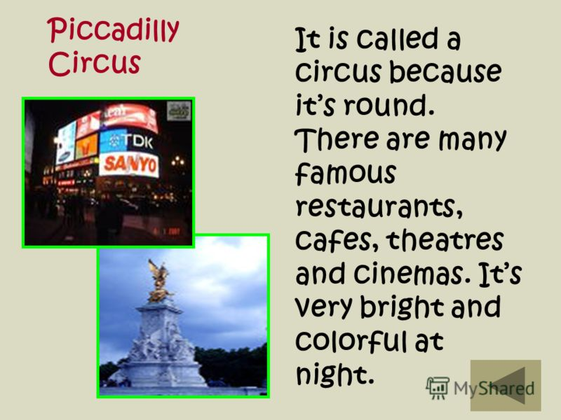 It is called a circus because its round. There are many famous restaurants, cafes, theatres and cinemas. Its very bright and colorful at night. Piccadilly Circus