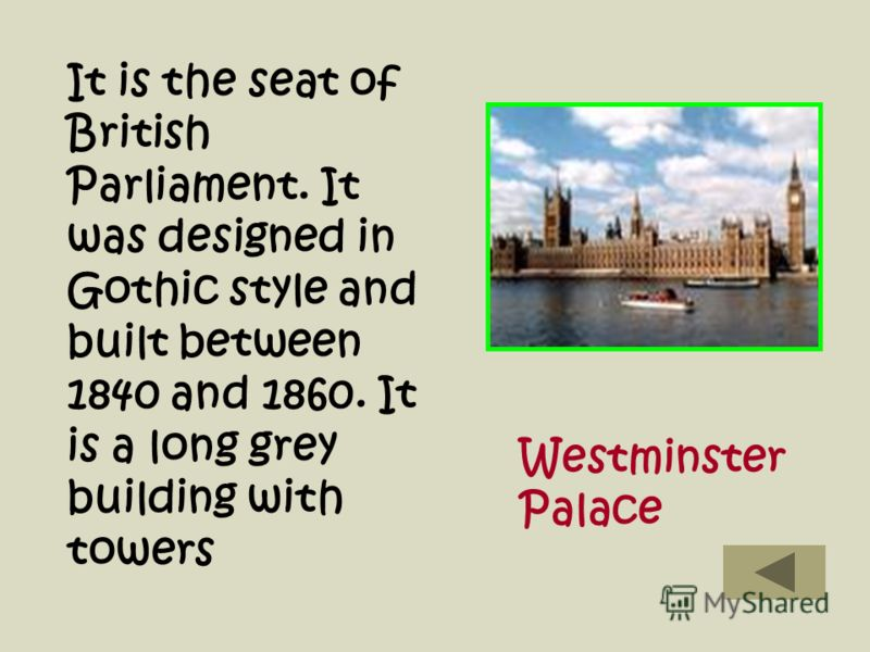 It is the seat of British Parliament. It was designed in Gothic style and built between 1840 and 1860. It is a long grey building with towers Westminster Palace