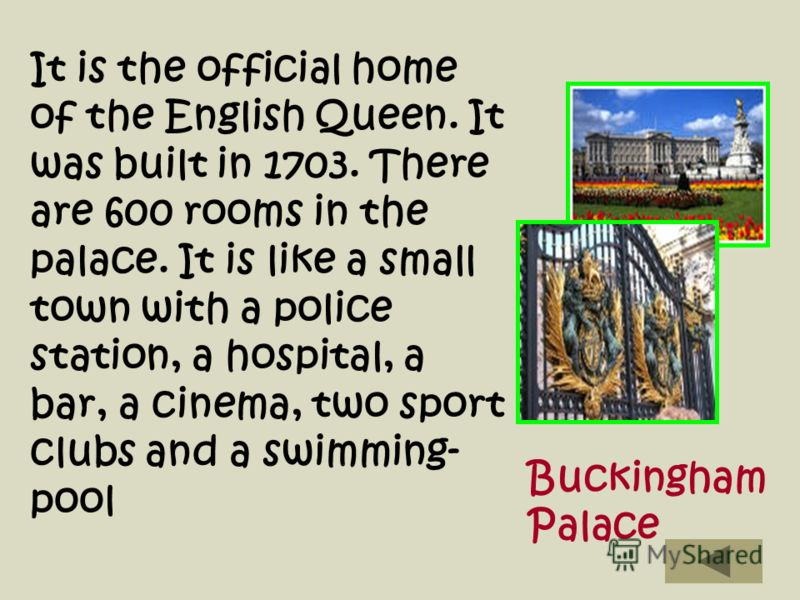 It is the official home of the English Queen. It was built in 1703. There are 600 rooms in the palace. It is like a small town with a police station, a hospital, a bar, a cinema, two sport clubs and a swimming- pool Buckingham Palace