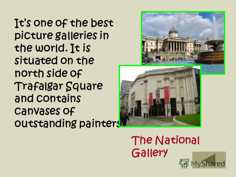 Its one of the best picture galleries in the world. It is situated on the north side of Trafalgar Square and contains canvases of outstanding painters The National Gallery