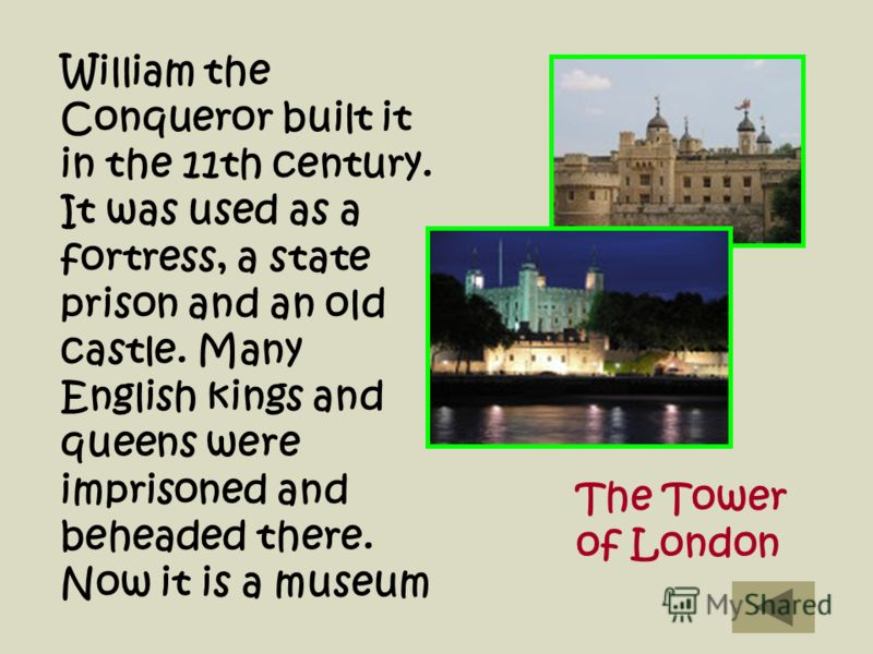 William the Conqueror built it in the 11th century. It was used as a fortress, a state prison and an old castle. Many English kings and queens were imprisoned and beheaded there. Now it is a museum The Tower of London