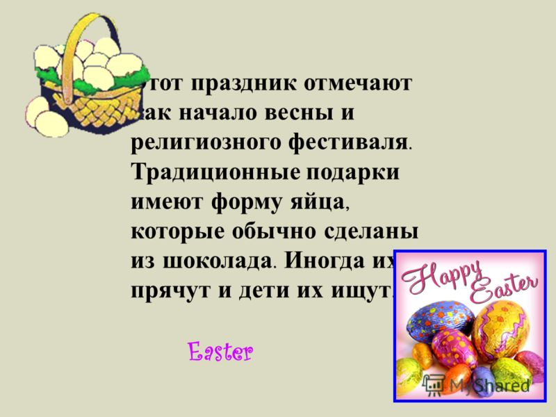 Этот праздник отмечают как начало весны и религиозного фестиваля. Традиционные подарки имеют форму яйца, которые обычно сделаны из шоколада. Иногда их прячут и дети их ищут. Easter