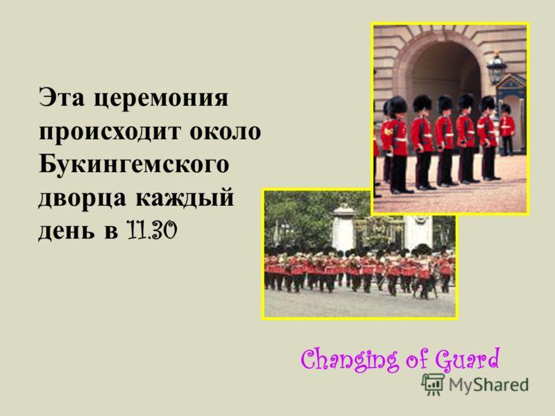 Эта церемония происходит около Букингемского дворца каждый день в 11.30 Changing of Guard