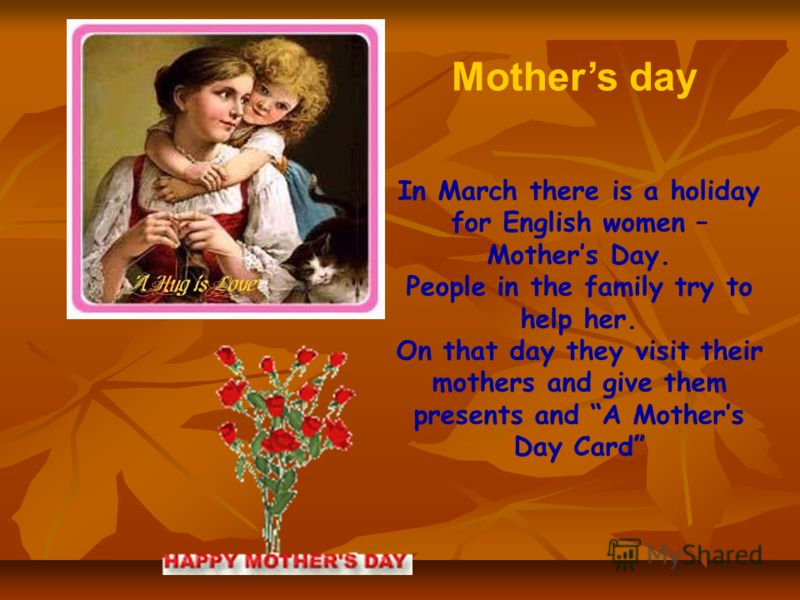In March there is a holiday for English women – Mothers Day. People in the family try to help her. On that day they visit their mothers and give them presents and A Mothers Day Card Mothers day