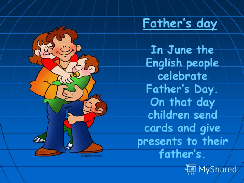 Fathers day In June the English people celebrate Fathers Day. On that day children send cards and give presents to their fathers.