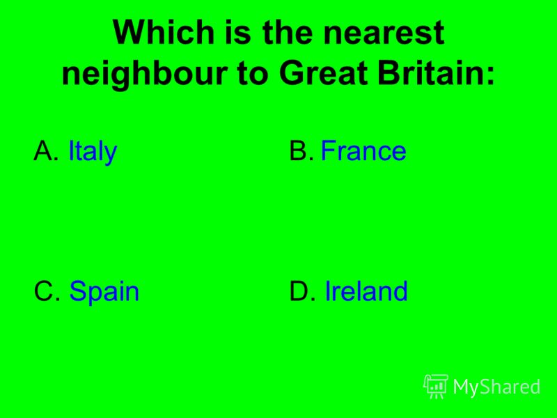 Which is the nearest neighbour to Great Britain: A. ItalyB. France C. SpainD. Ireland