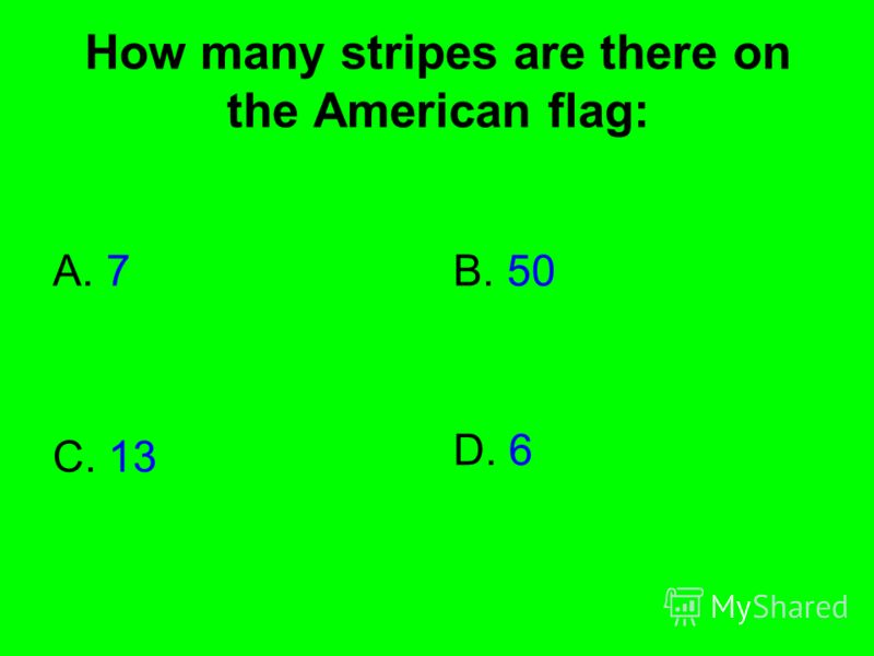 How many stripes are there on the American flag: A. 7B. 50 C. 13 D. 6