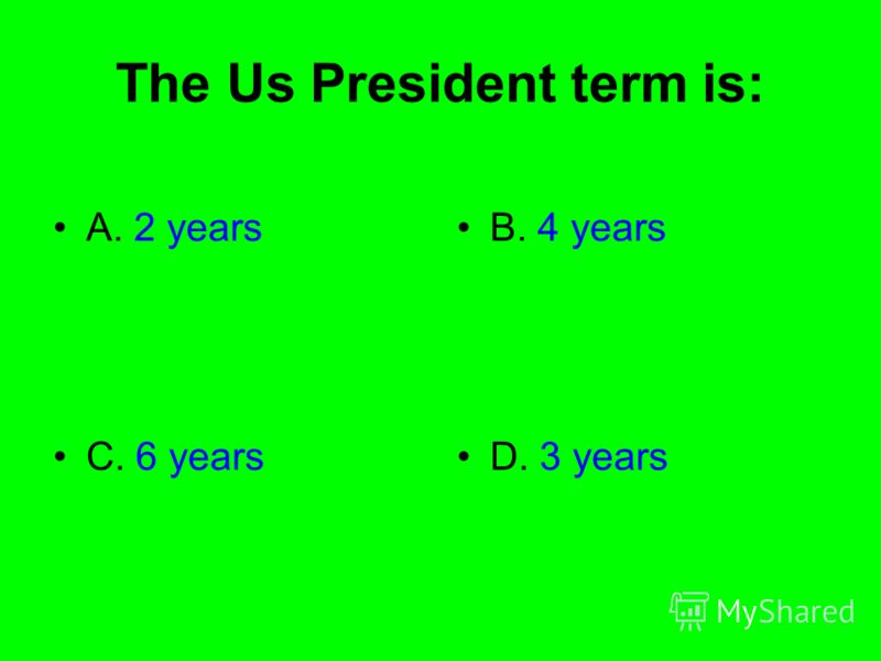 The Us President term is: A. 2 yearsB. 4 years C. 6 yearsD. 3 years