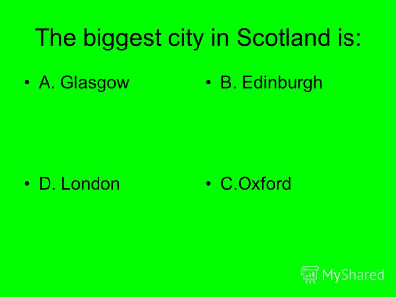 The biggest city in Scotland is: A. GlasgowB. Edinburgh D. LondonC.Oxford
