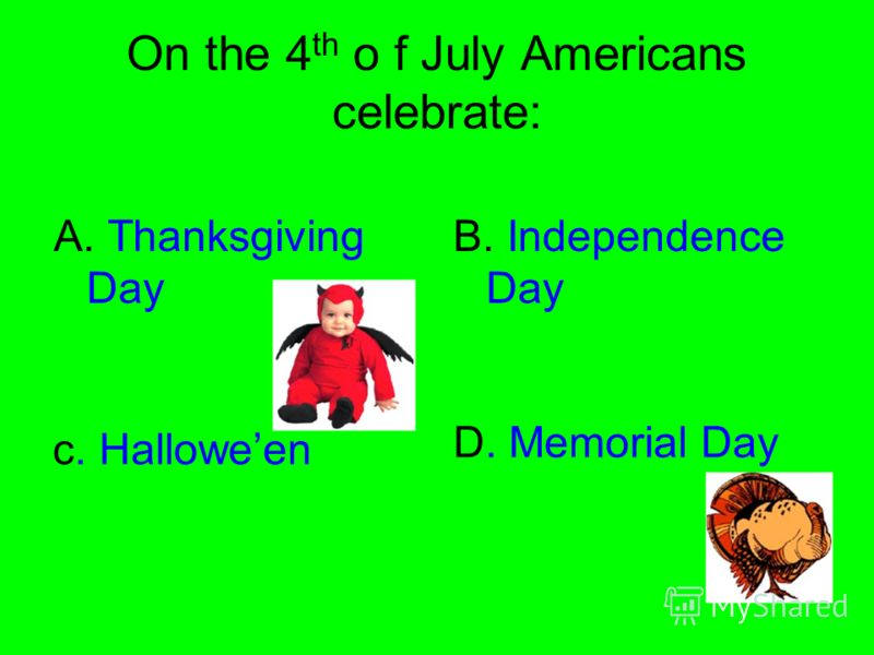 On the 4 th o f July Americans celebrate: A. Thanksgiving Day B. Independence Day D. Memorial Day c. Halloween